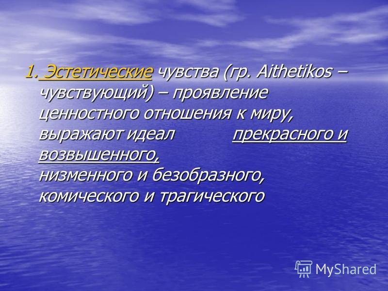 1. Эстетические чувства (гр. Aithetikos – чувствующий) – проявление ценностного отношения к миру, выражают идеал прекрасного и возвышенного, низменного и безобразного, комического и трагического