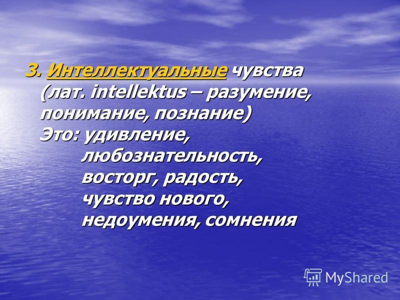 3. Интеллектуальные чувства (лат. intellektus – разумение, понимание, познание) Это: удивление, любознательность, восторг, радость, чувство нового, недоумения, сомнения