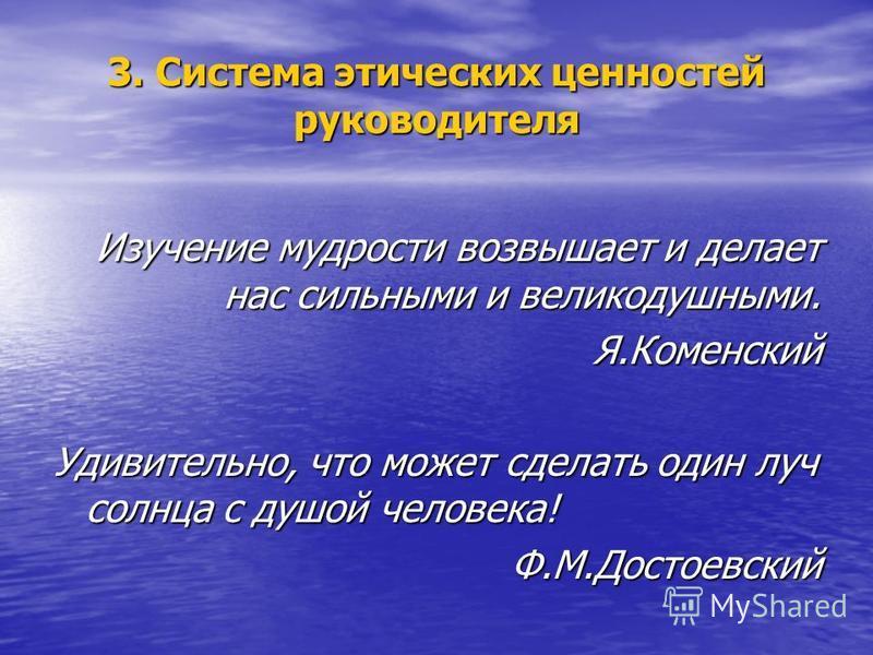3. Система этических ценностей руководителя Изучение мудрости возвышает и делает нас сильными и великодушными. Я.Коменский Удивительно, что может сделать один луч солнца с душой человека! Ф.М.Достоевский