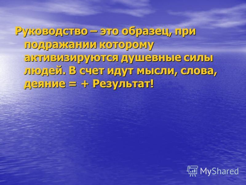 Руководство – это образец, при подражании которому активизируются душевные силы людей. В счет идут мысли, слова, деяние = + Результат!