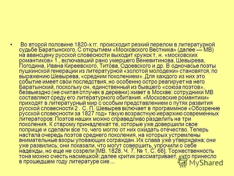 Во второй половине 1820-х гг. происходит резкий перелом в литературной судьбе Баратынского. С открытием «Московского Вестника» (далее МВ) на авансцену русской словесности выходит кружок т. н. «московских романтиков» 1, включавший рано умершего Веневи