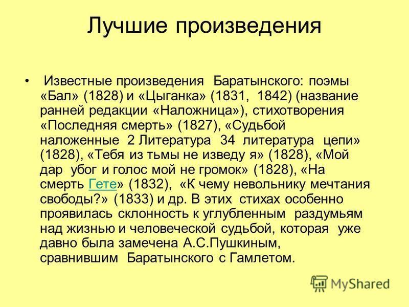 Лучшие произведения Известные произведения Баратынского: поэмы «Бал» (1828) и «Цыганка» (1831, 1842) (название ранней редакции «Наложница»), стихотворения «Последняя смерть» (1827), «Судьбой наложенные 2 Литература 34 литература цепи» (1828), «Тебя и