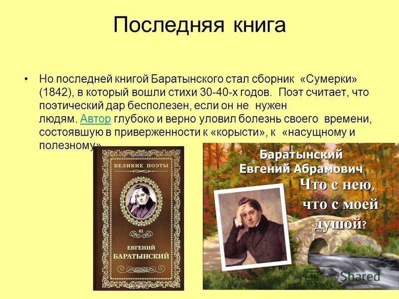 Последняя книга Но последней книгой Баратынского стал сборник «Сумерки» (1842), в который вошли стихи 30-40-х годов. Поэт считает, что поэтический дар бесполезен, если он не нужен людям. Автор глубоко и верно уловил болезнь своего времени, состоявшую