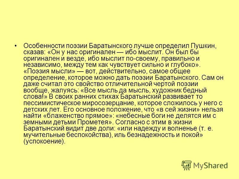Особенности поэзии Баратынского лучше определил Пушкин, сказав: «Он у нас оригинален ибо мыслит. Он был бы оригинален и везде, ибо мыслит по-своему, правильно и независимо, между тем как чувствует сильно и глубоко». «Поэзия мысли» вот, действительно,