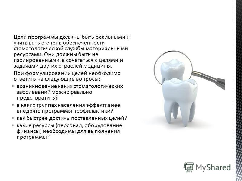 Цели программы должны быть реальными и учитывать степень обеспеченности стоматологической службы материальными ресурсами. Они должны быть не изолированными, а сочетаться с целями и задачами других отраслей медицины. При формулировании целей необходим