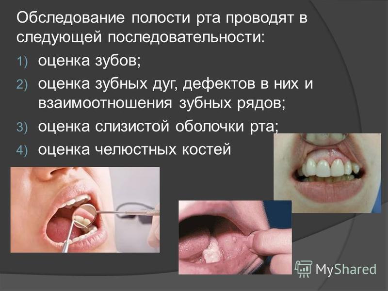 Обследование полости рта проводят в следующей последовательности: 1) оценка зубов; 2) оценка зубных дуг, дефектов в них и взаимоотношения зубных рядов; 3) оценка слизистой оболочки рта; 4) оценка челюстных костей