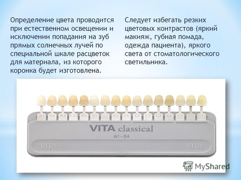 Определение цвета проводится при естественном освещении и исключении попадания на зуб прямых солнечных лучей по специальной шкале расцветок для материала, из которого коронка будет изготовлена. Следует избегать резких цветовых контрастов (яркий макия