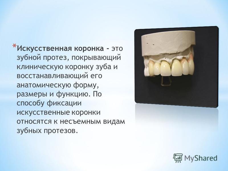 * Искусственная коронка - это зубной протез, покрывающий клиническую коронку зуба и восстанавливающий его анатомическую форму, размеры и функцию. По способу фиксации искусственные коронки относятся к несъемным видам зубных протезов.