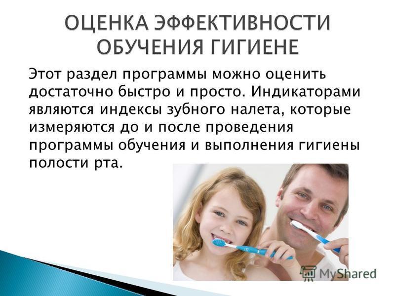 Этот раздел программы можно оценить достаточно быстро и просто. Индикаторами являются индексы зубного налета, которые измеряются до и после проведения программы обучения и выполнения гигиены полости рта.