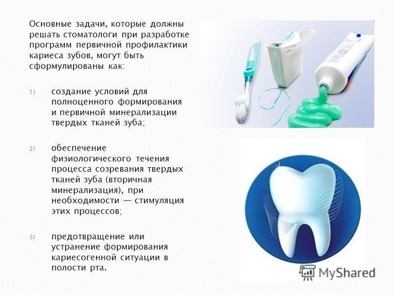 Основные задачи, которые должны решать стоматологи при разработке программ первичной профилактики кариеса зубов, могут быть сформулированы как: 1) создание условий для полноценного формирования и первичной минерализации твердых тканей зуба; 2) обеспе