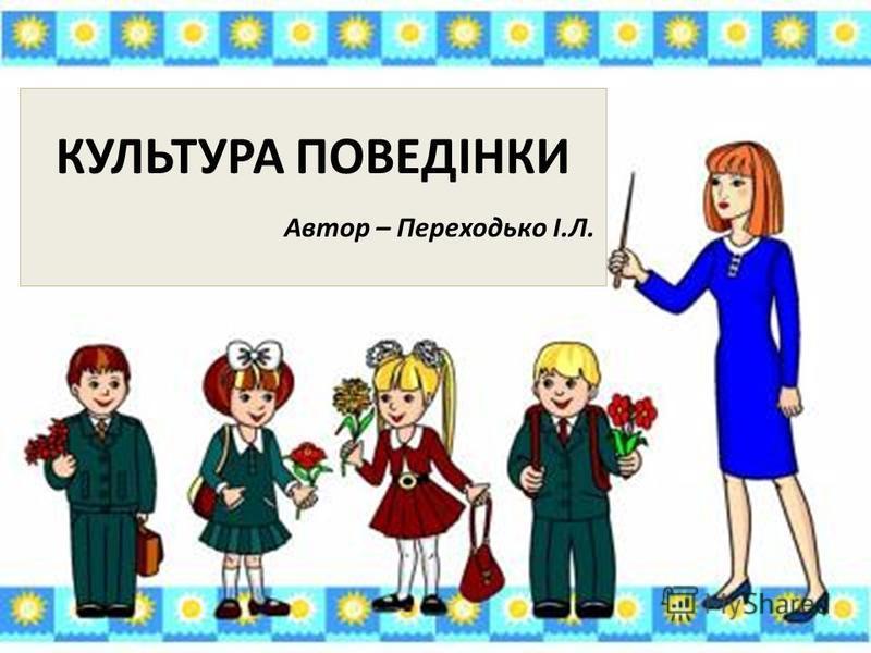 КУЛЬТУРА ПОВЕДІНКИ Автор – Переходько І.Л.