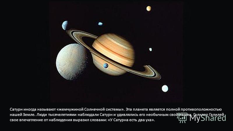 Сатурн иногда называют «жемчужиной Солнечной системы». Эта планета является полной противоположностью нашей Земле. Люди тысячелетиями наблюдали Сатурн и удивлялись его необычным свойствами. Галилео Галилей свое впечатление от наблюдения выразил слова