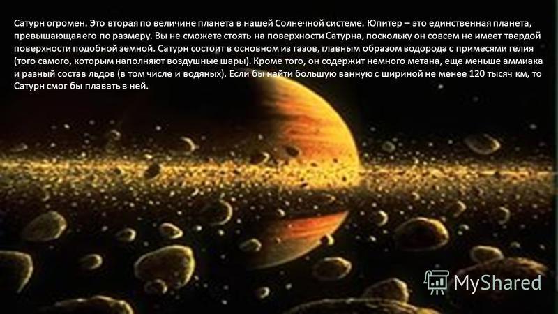 Сатурн огромен. Это вторая по величине планета в нашей Солнечной системе. Юпитер – это единственная планета, превышающая его по размеру. Вы не сможете стоять на поверхности Сатурна, поскольку он совсем не имеет твердой поверхности подобной земной. Са
