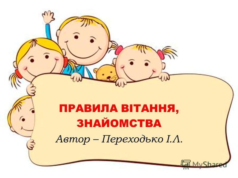 ПРАВИЛА ВІТАННЯ, ЗНАЙОМСТВА Автор – Переходько І.Л.