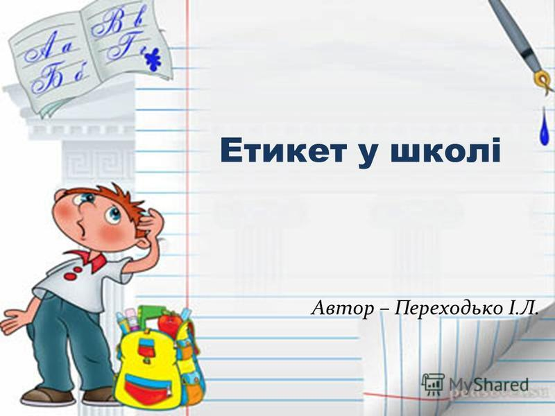 Етикет у школі Автор – Переходько І.Л.