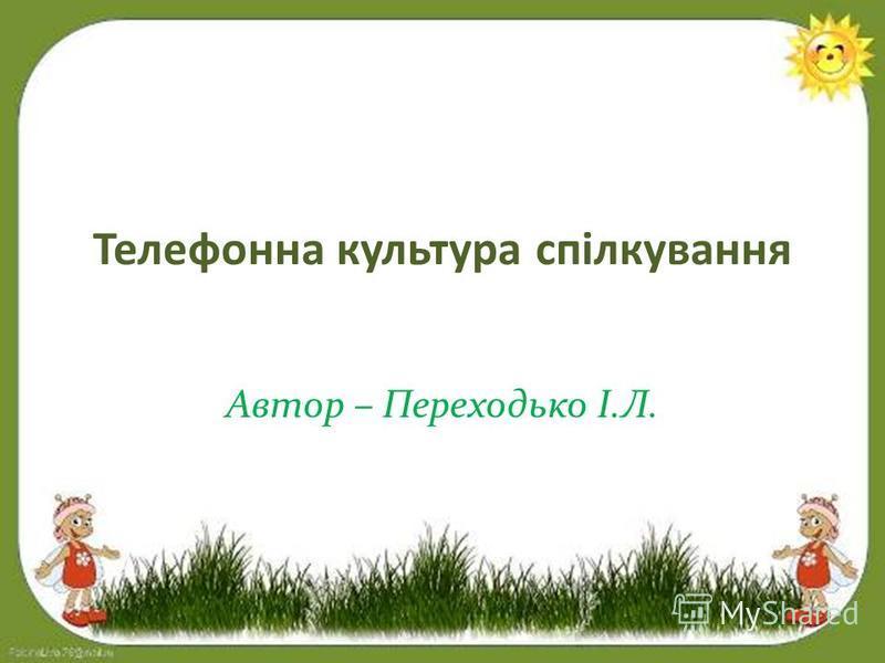 Телефонна культура спілкування Автор – Переходько І.Л.