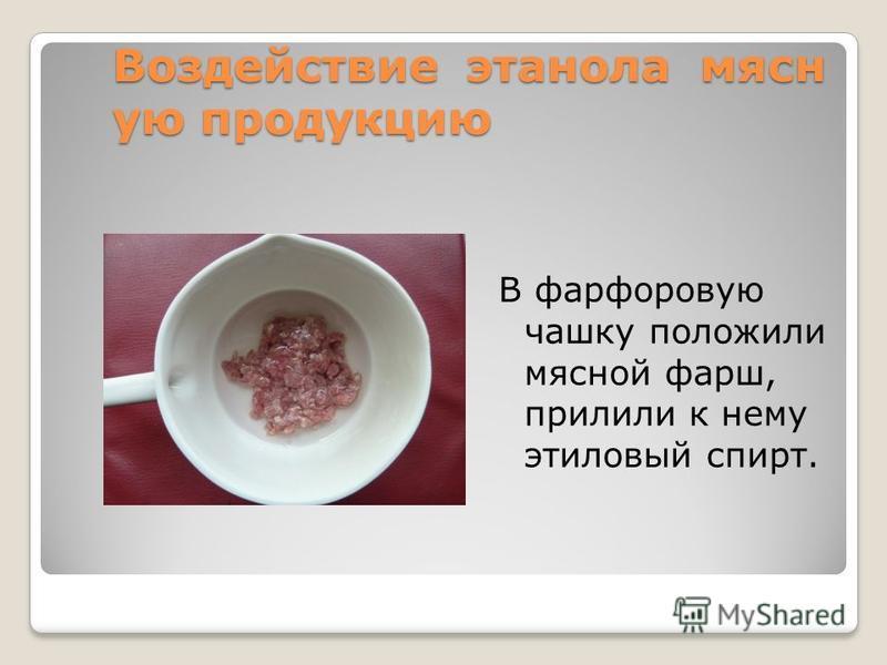 Воздействие этанола мясную продукцию В фарфоровую чашку положили мясной фарш, прилили к нему этиловый спирт.