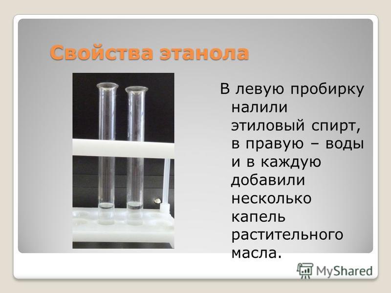 Свойства этанола В левую пробирку налили этиловый спирт, в правую – воды и в каждую добавили несколько капель растительного масла.