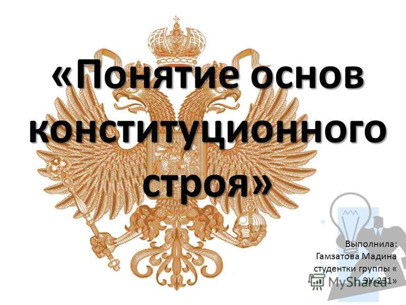 «Понятие основ конституционного строя» Выполнила: Гамзатова Мадина студентки группы « ЭУ-231»