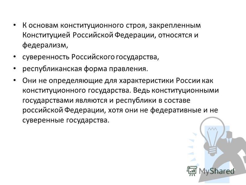 К основам конституционного строя, закрепленным Конституцией Российской Федерации, относятся и федерализм, суверенность Российского государства, республиканская форма правления. Они не определяющие для характеристики России как конституционного госуда