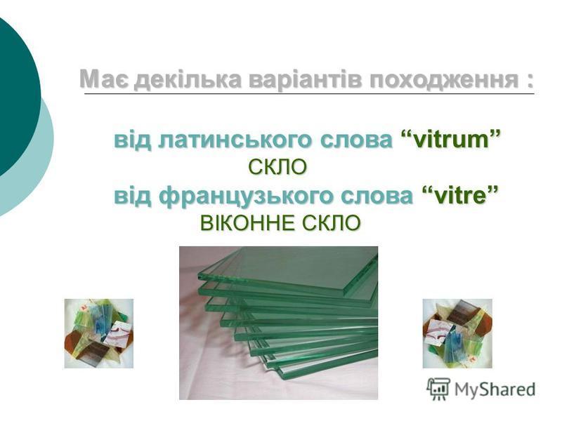 Має декілька варіантів походження : від латинського слова vitrum СКЛО від французького слова vitre ВІКОННЕ СКЛО