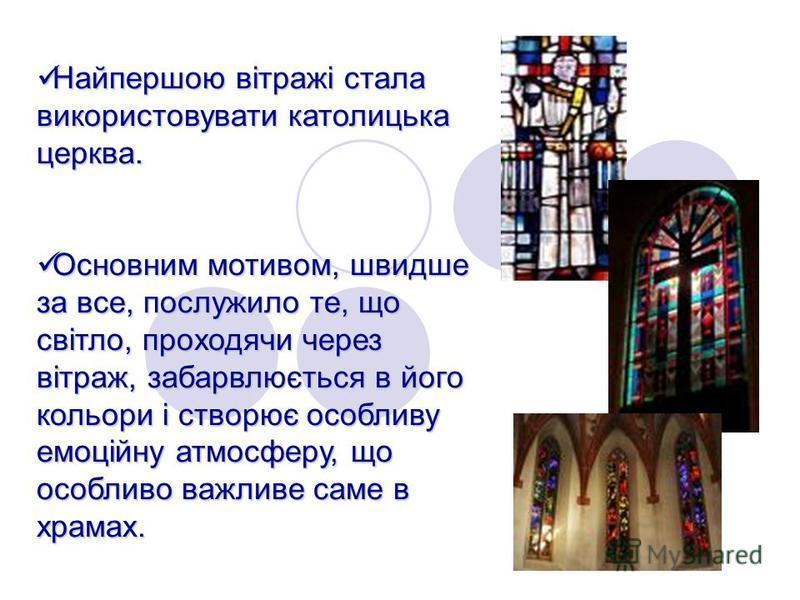 Найпершою вітражі стала використовувати католицька церква. Основним мотивом, швидше за все, послужило те, що світло, проходячи через вітраж, забарвлюється в його кольори і створює особливу емоційну атмосферу, що особливо важливе саме в храмах.
