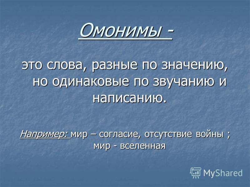 Омонимы - это слова, разные по значению, но одинаковые по звучанию и написанию. Например: мир – согласие, отсутствие войны ; мир - вселенная