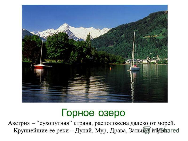 Горное озеро Австрия – сухопутная страна, расположена далеко от морей. Крупнейшие ее реки – Дунай, Мур, Драва, Зальцах и Инн.