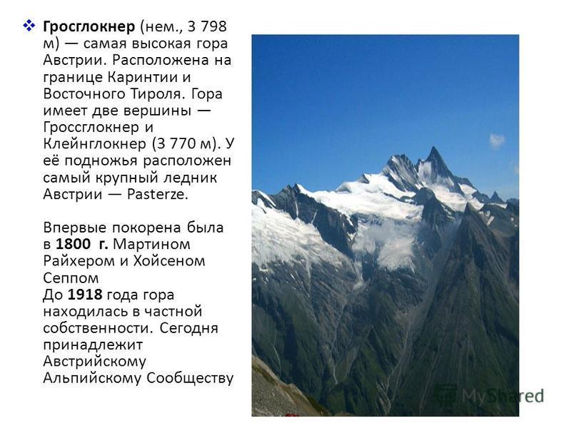 Гросглокнер (нем., 3 798 м) самая высокая гора Австрии. Расположена на границе Каринтии и Восточного Тироля. Гора имеет две вершины Гроссглокнер и Клейнглокнер (3 770 м). У её подножья расположен самый крупный ледник Австрии Pasterze. Впервые покорен