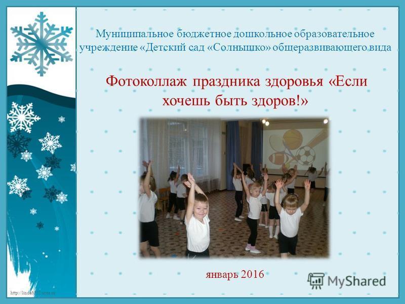 http://linda6035.ucoz.ru/ Муниципальное бюджетное дошкольное образовательное учреждение «Детский сад «Солнышко» общеразвивающего вида Фотоколлаж праздника здоровья «Если хочешь быть здоров!» !» январь 2016