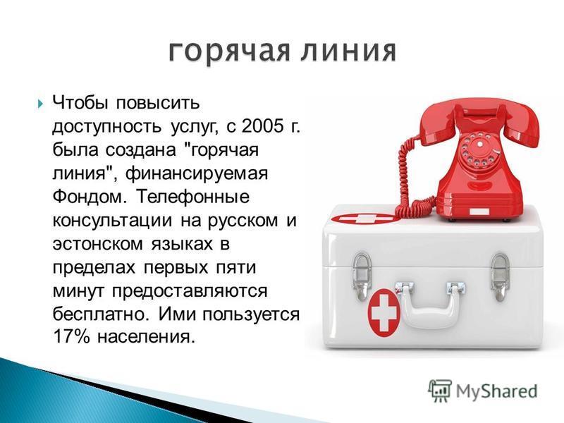 Чтобы повысить доступность услуг, с 2005 г. была создана горячая линия, финансируемая Фондом. Телефонные консультации на русском и эстонском языках в пределах первых пяти минут предоставляются бесплатно. Ими пользуется 17% населения.
