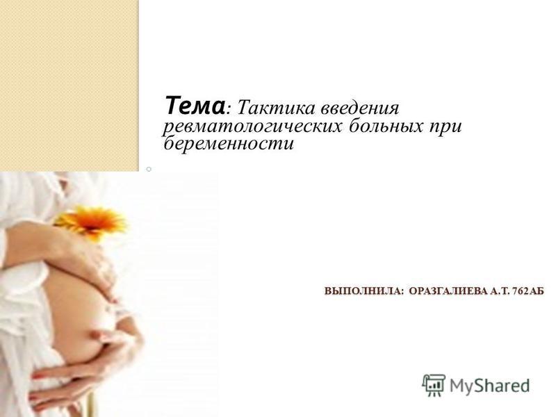 ВЫПОЛНИЛА: ОРАЗГАЛИЕВА А.Т. 762АБ Тема : Тактика введения ревматологических больных при беременности