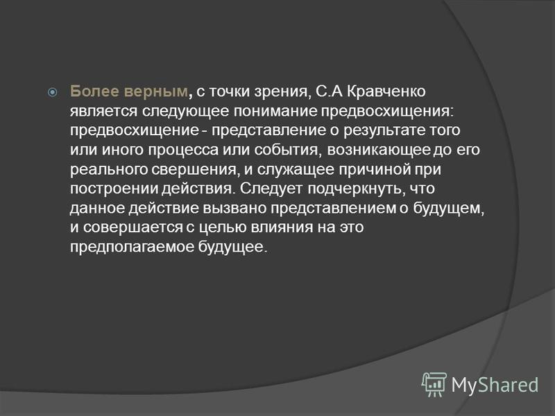 Более верным, с точки зрения, С.А Кравченко является следующее понимание предвосхищения: предвосхищение - представление о результате того или иного процесса или события, возникающее до его реального свершения, и служащее причиной при построении дейст
