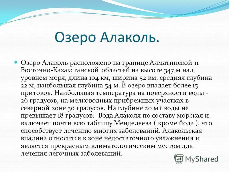 Озеро Алаколь. Озеро Алаколь расположено на границе Алматинской и Восточно-Казахстанской областей на высоте 347 м над уровнем моря, длина 104 км, ширина 52 км, средняя глубина 22 м, наибольшая глубина 54 м. В озеро впадает более 15 притоков. Наибольш