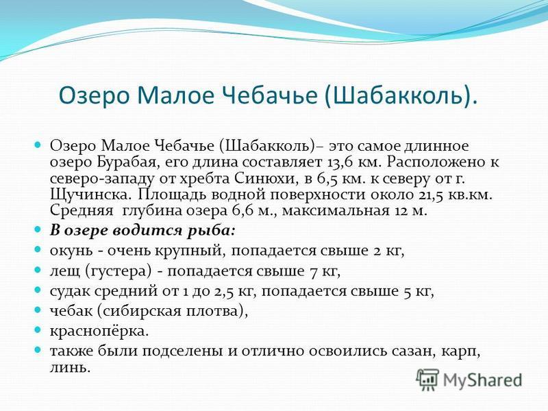 Озеро Малое Чебачье (Шабакколь). Озеро Малое Чебачье (Шабакколь)– это самое длинное озеро Бурабая, его длина составляет 13,6 км. Расположено к северо-западу от хребта Синюхи, в 6,5 км. к северу от г. Щучинска. Площадь водной поверхности около 21,5 кв