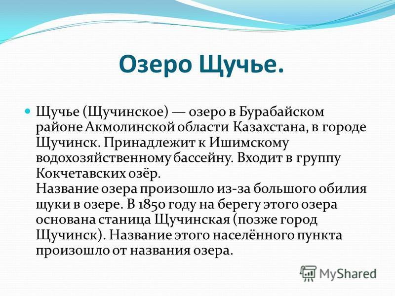 Озеро Щучье. Щучье (Щучинское) озеро в Бурабайском районе Акмолинской области Казахстана, в городе Щучинск. Принадлежит к Ишимскому водохозяйственному бассейну. Входит в группу Кокчетавских озёр. Название озера произошло из-за большого обилия щуки в