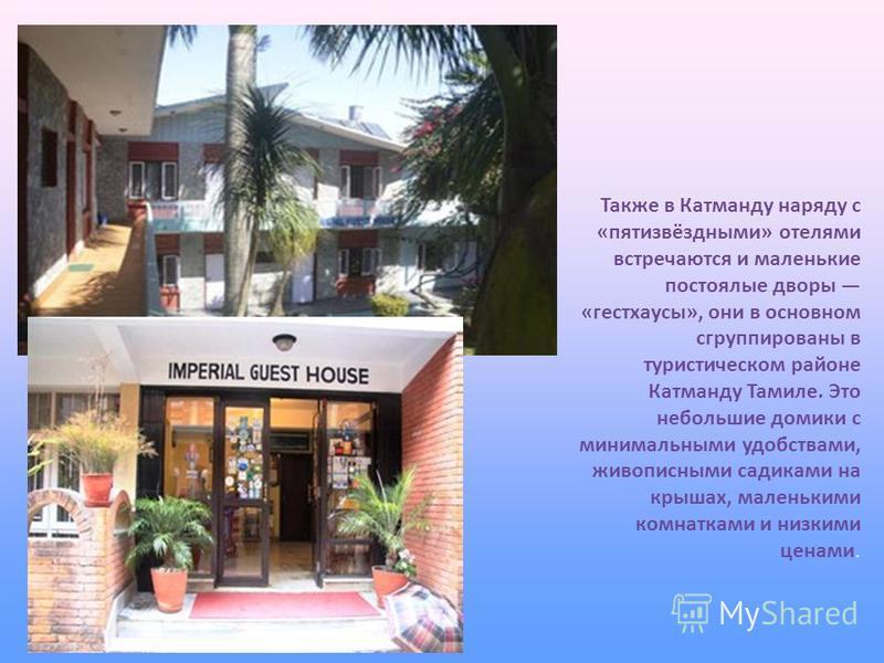 Также в Катманду наряду с «пяти звёздными» отелями встречаются и маленькие постоялые дворы «гестхаусы», они в основном сгруппированы в туристическом районе Катманду Тамиле. Это небольшие домики с минимальными удобствами, живописными садиками на крыша