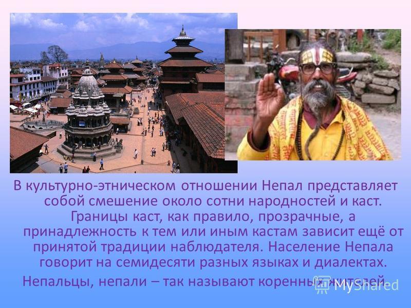 В культурно-этническом отношении Непал представляет собой смешение около сотни народностей и каст. Границы каст, как правило, прозрачные, а принадлежность к тем или иным кастам зависит ещё от принятой традиции наблюдателя. Население Непала говорит на