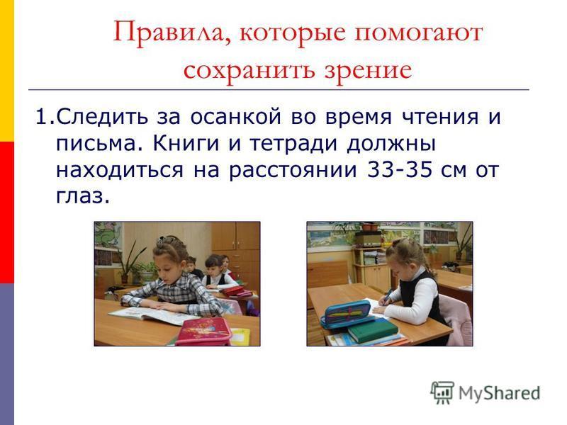 Правила, которые помогают сохранить зрение 1. Следить за осанкой во время чтения и письма. Книги и тетради должны находиться на расстоянии 33-35 см от глаз.
