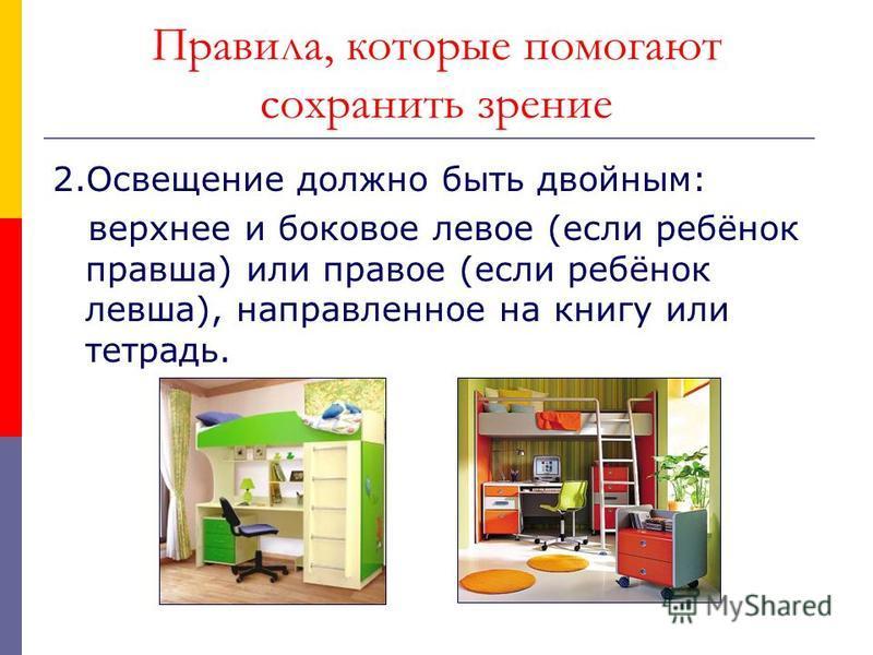 Правила, которые помогают сохранить зрение 2. Освещение должно быть двойным: верхнее и боковое левое (если ребёнок правша) или правое (если ребёнок левша), направленное на книгу или тетрадь.