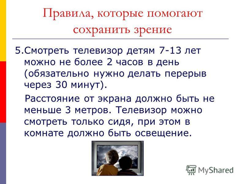 Правила, которые помогают сохранить зрение 5. Смотреть телевизор детям 7-13 лет можно не более 2 часов в день (обязательно нужно делать перерыв через 30 минут). Расстояние от экрана должно быть не меньше 3 метров. Телевизор можно смотреть только сидя