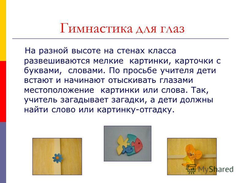 Гимнастика для глаз На разной высоте на стенах класса развешиваются мелкие картинки, карточки с буквами, словами. По просьбе учителя дети встают и начинают отыскивать глазами местоположение картинки или слова. Так, учитель загадывает загадки, а дети