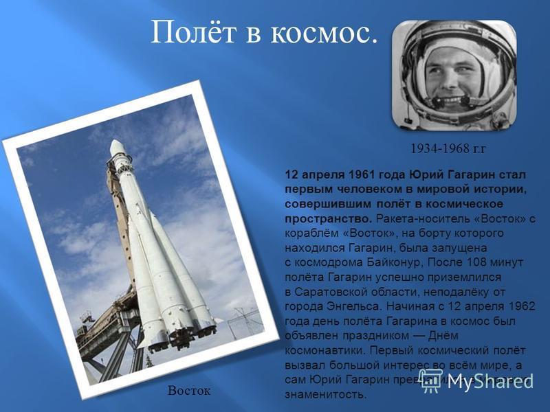 Полёт в космос. 12 апреля 1961 года Юрий Гагарин стал первым человеком в мировой истории, совершившим полёт в космическое пространство. Ракета-носитель «Восток» с кораблём «Восток», на борту которого находился Гагарин, была запущена с космодрома Байк