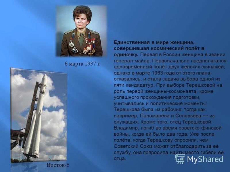 Единственная в мире женщина, совершившая космический полёт в одиночку. Первая в России женщина в звании генерал-майор. Первоначально предполагался одновременный полёт двух женских экипажей, однако в марте 1963 года от этого плана отказались, и стала