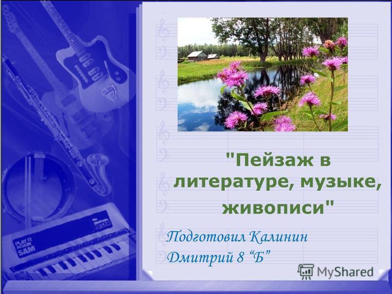 Пейзаж в литературе, музыке, живописи Подготовил Калинин Дмитрий 8 Б