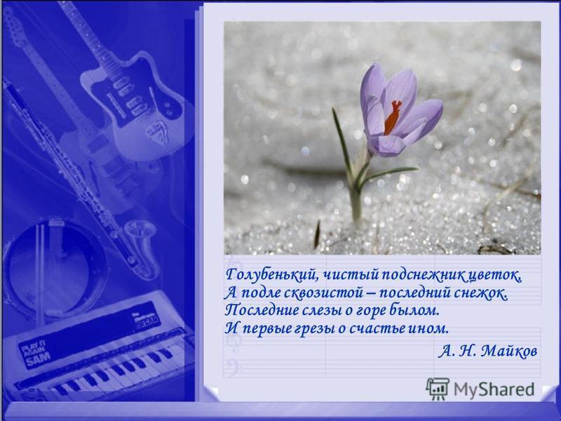 Голубенький, чистый подснежник цветок, А подле сквозистой – последний снежок. Последние слезы о горе былом. И первые грезы о счастье ином. А. Н. Майков