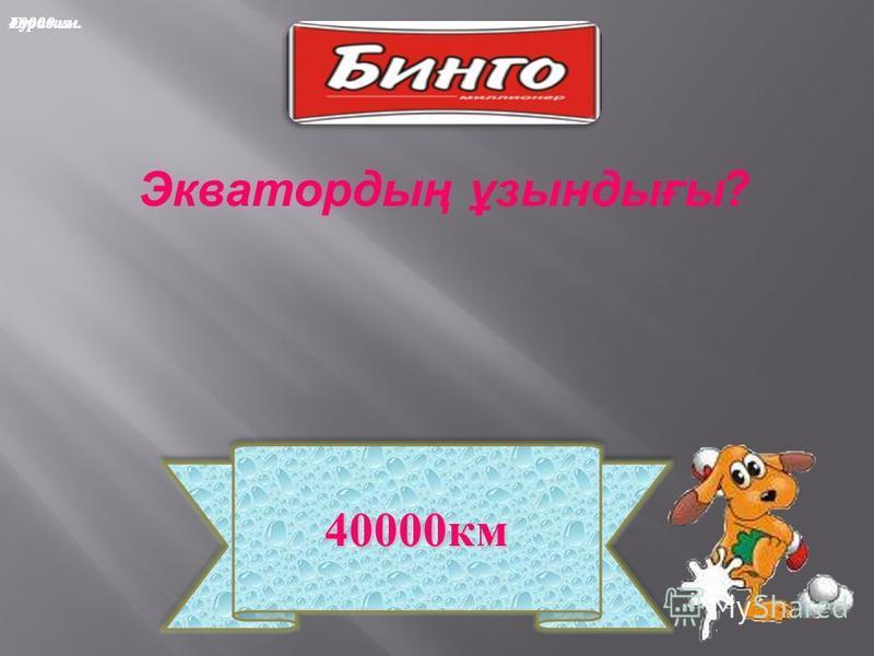 40000км40000км Экватордың ұзындығы ? Еуразия 40000 км.
