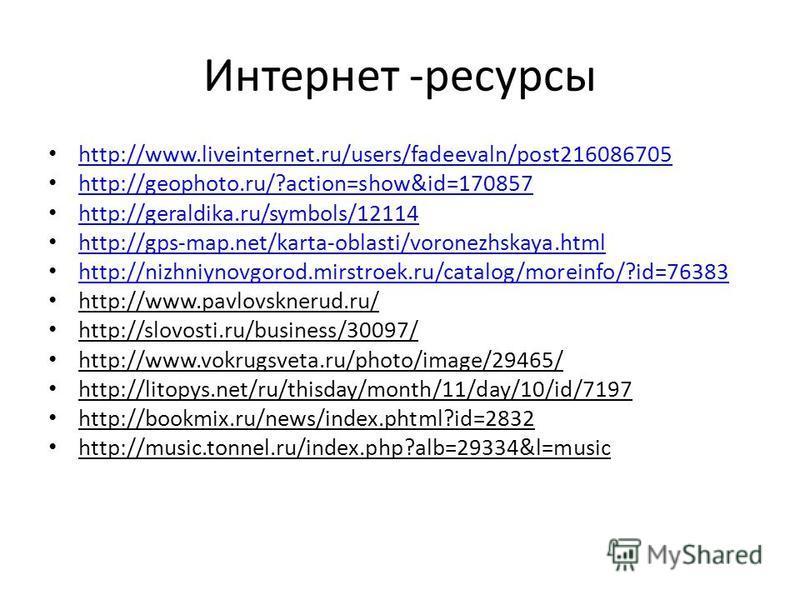 Интернет -ресурсы http://www.liveinternet.ru/users/fadeevaln/post216086705 http://geophoto.ru/?action=show&id=170857 http://geraldika.ru/symbols/12114 http://gps-map.net/karta-oblasti/voronezhskaya.html http://nizhniynovgorod.mirstroek.ru/catalog/mor