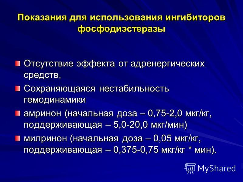 Показания для использования ингибиторов фосфодиэстеразы Отсутствие эффекта от адренергических средств, Сохраняющаяся нестабильность гемодинамики амринон (начальная доза – 0,75-2,0 мкг/кг, поддерживающая – 5,0-20,0 мкг/мин) милринон (начальная доза –