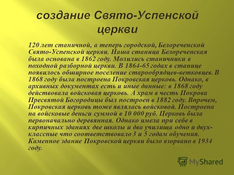 120 лет станичной, а теперь городской, Белореченской Свято - Успенской церкви. Наша станица Белореченская была основана в 1862 году. Молились станичники в походной разборной церкви. В 1864-65 годах в станице появилось обширное поселение старообрядцев